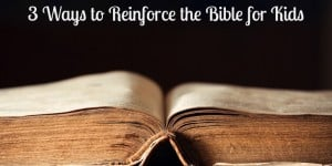 3 Ways to Reinforce the Bible for Kids