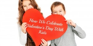 How We Celebrate Valentine's Day With Kids